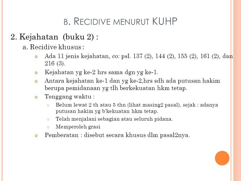 B. R ECIDIVE MENURUT KUHP 2. Kejahatan (buku 2) : a. Recidive khusus : Ada 11 jenis kejahatan, co: psl. 137 (2), 144 (2), 155 (2), 161 (2), dan 216 (3