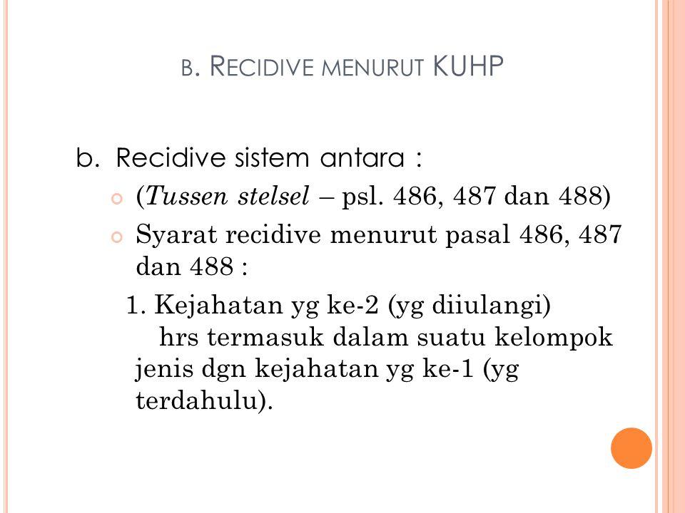 B. R ECIDIVE MENURUT KUHP b. Recidive sistem antara : ( Tussen stelsel – psl. 486, 487 dan 488) Syarat recidive menurut pasal 486, 487 dan 488 : 1. Ke