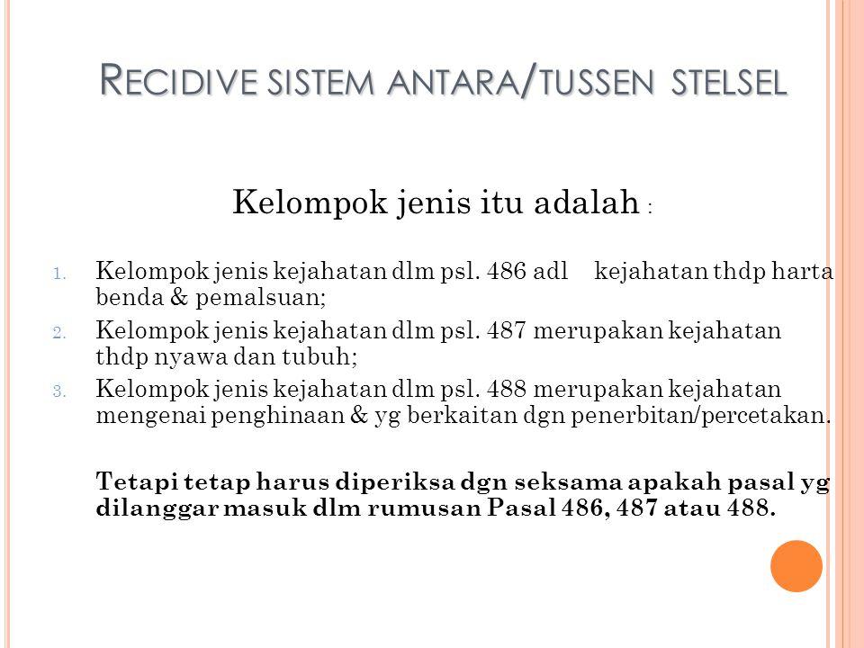 R ECIDIVE SISTEM ANTARA / TUSSEN STELSEL Kelompok jenis itu adalah : 1. Kelompok jenis kejahatan dlm psl. 486 adl kejahatan thdp harta benda & pemalsu