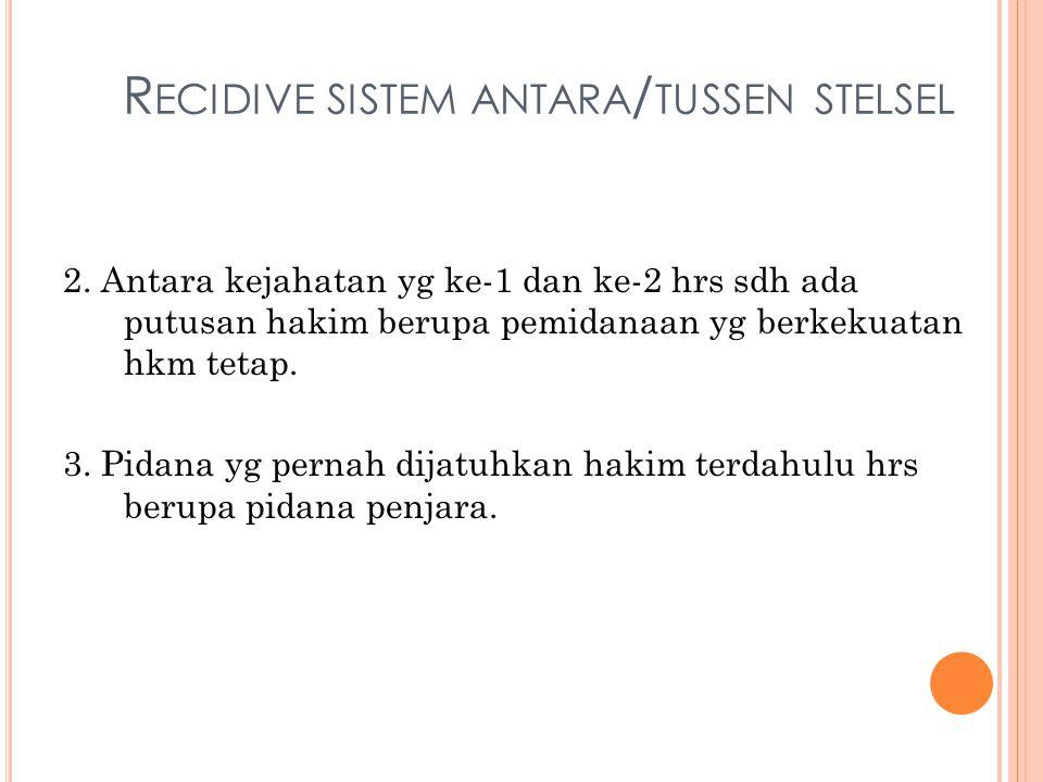 R ECIDIVE SISTEM ANTARA / TUSSEN STELSEL 2. Antara kejahatan yg ke-1 dan ke-2 hrs sdh ada putusan hakim berupa pemidanaan yg berkekuatan hkm tetap. 3.