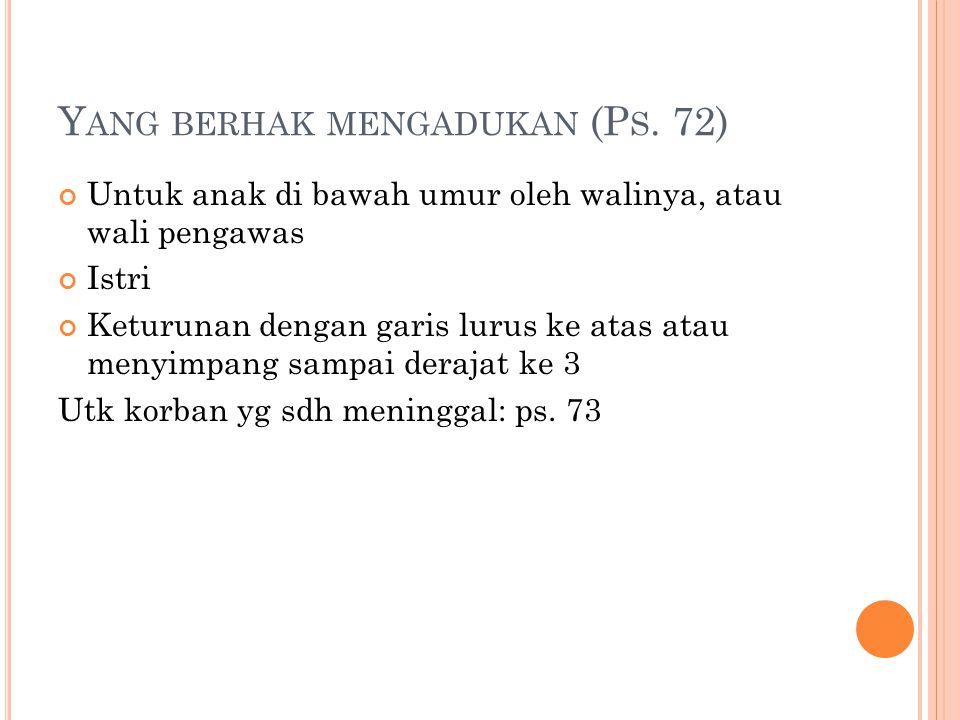 Y ANG BERHAK MENGADUKAN (P S. 72) Untuk anak di bawah umur oleh walinya, atau wali pengawas Istri Keturunan dengan garis lurus ke atas atau menyimpang