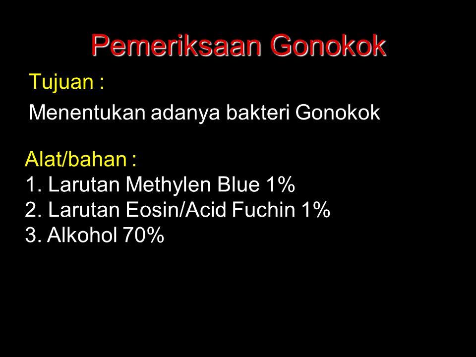 Pemeriksaan Gonokok Tujuan : Menentukan adanya bakteri Gonokok Alat/bahan : 1. Larutan Methylen Blue 1% 2. Larutan Eosin/Acid Fuchin 1% 3. Alkohol 70%