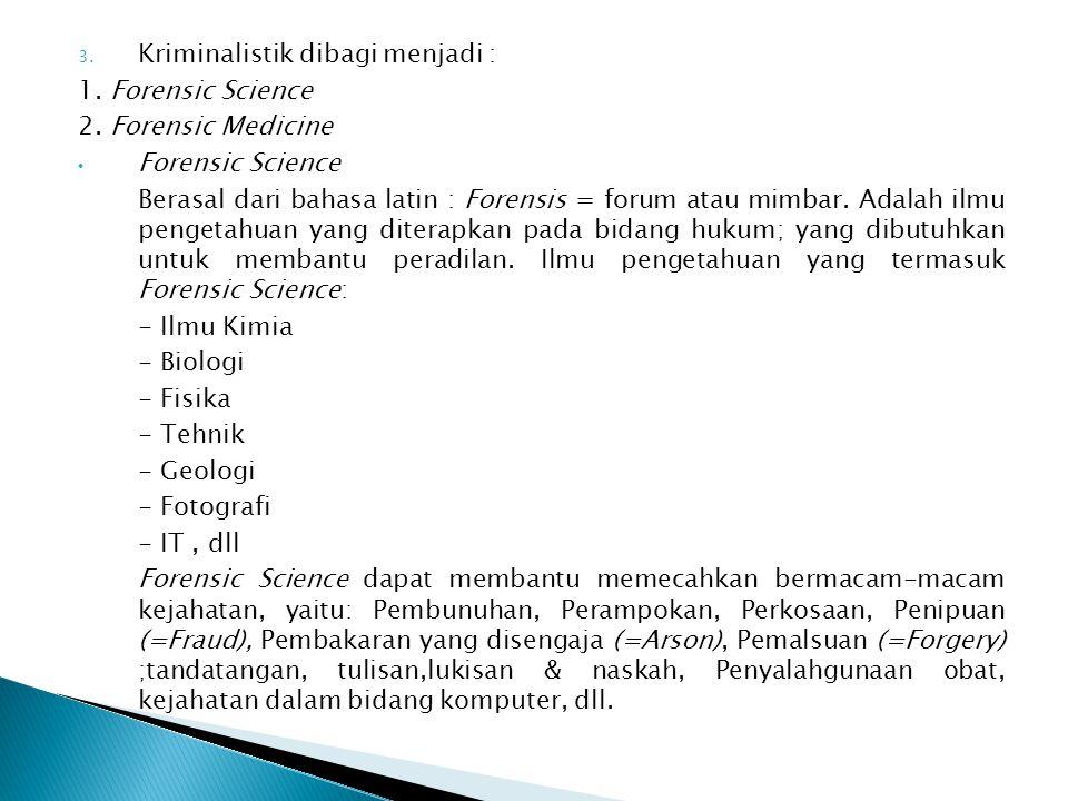 3. Kriminalistik dibagi menjadi : 1. Forensic Science 2. Forensic Medicine Forensic Science Berasal dari bahasa latin : Forensis = forum atau mimbar.