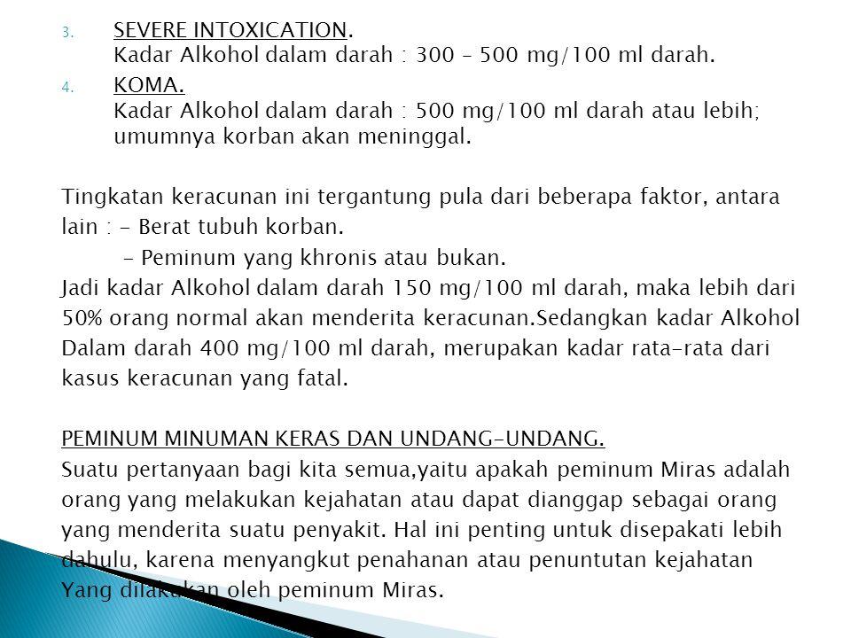3. SEVERE INTOXICATION. Kadar Alkohol dalam darah : 300 – 500 mg/100 ml darah. 4. KOMA. Kadar Alkohol dalam darah : 500 mg/100 ml darah atau lebih; um