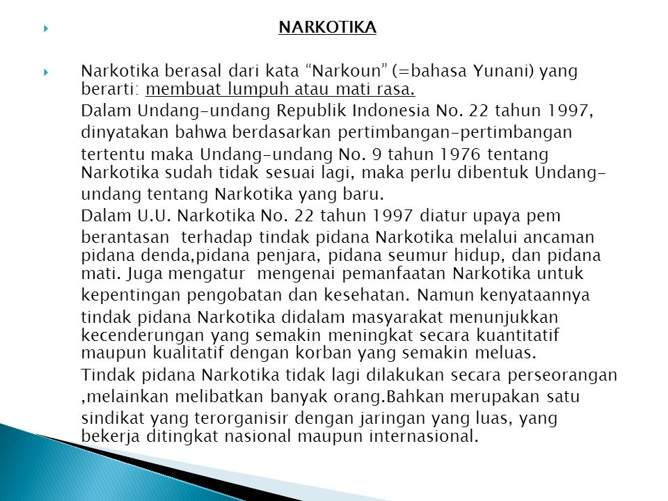 " NARKOTIKA  Narkotika berasal dari kata ""Narkoun"" (=bahasa Yunani) yang berarti: membuat lumpuh atau mati rasa. Dalam Undang-undang Republik Indones"