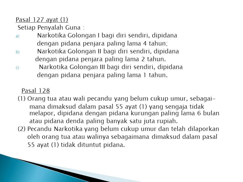 Pasal 127 ayat (1) Setiap Penyalah Guna : a) Narkotika Golongan I bagi diri sendiri, dipidana dengan pidana penjara paling lama 4 tahun; b) Narkotika