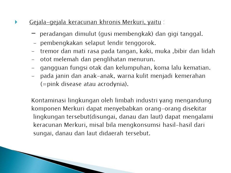  Gejala-gejala keracunan khronis Merkuri, yaitu : - peradangan dimulut (gusi membengkak) dan gigi tanggal. - pembengkakan selaput lendir tenggorok. -