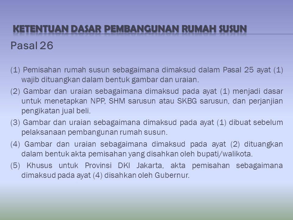 Pasal 26 (1) Pemisahan rumah susun sebagaimana dimaksud dalam Pasal 25 ayat (1) wajib dituangkan dalam bentuk gambar dan uraian. (2) Gambar dan uraian