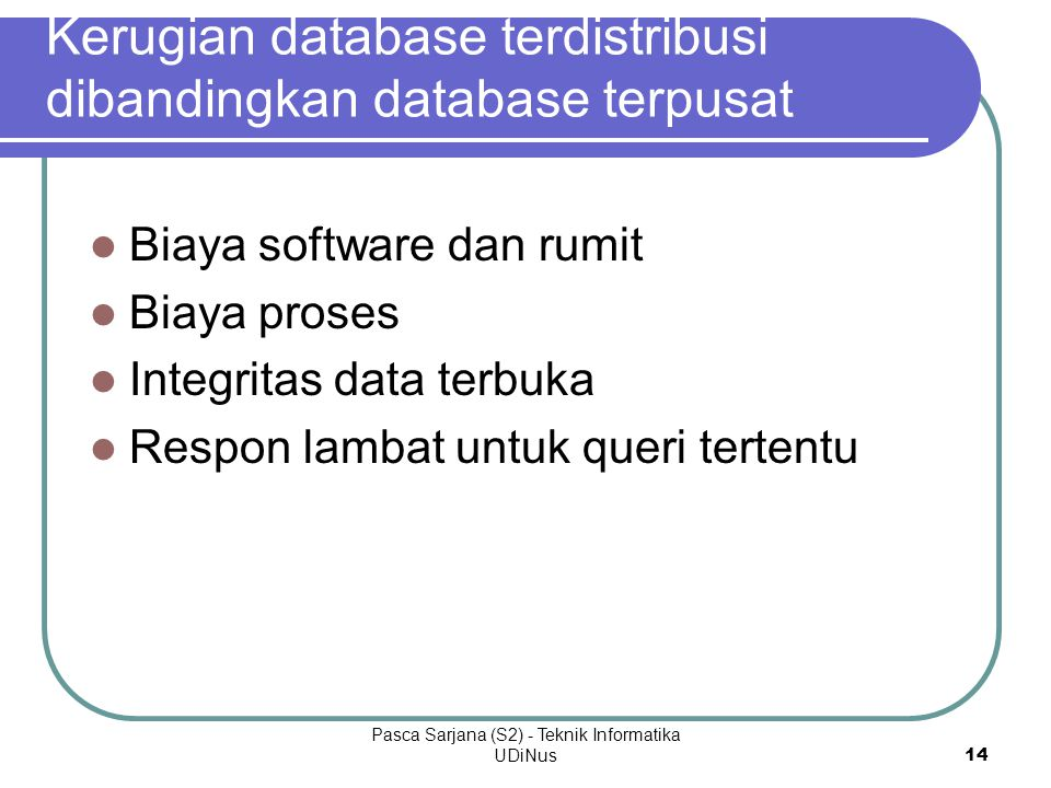 Pasca Sarjana (S2) - Teknik Informatika UDiNus14 Kerugian database terdistribusi dibandingkan database terpusat Biaya software dan rumit Biaya proses Integritas data terbuka Respon lambat untuk queri tertentu