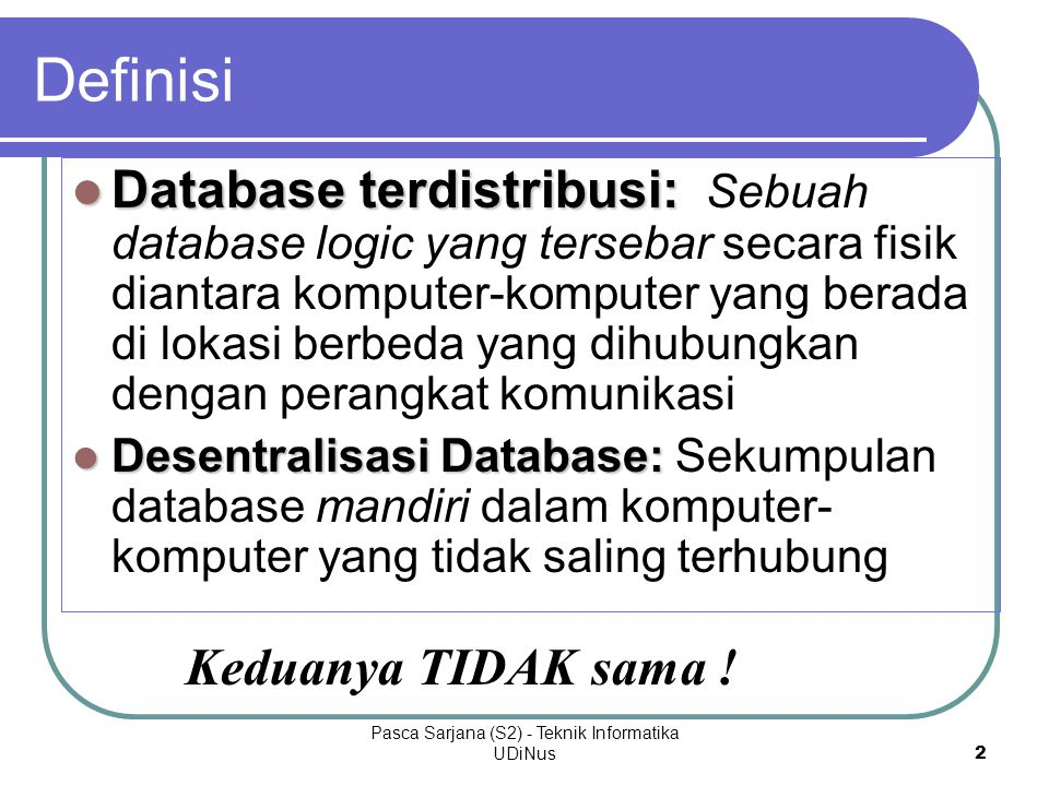 Pasca Sarjana (S2) - Teknik Informatika UDiNus2 Database terdistribusi: Database terdistribusi: Sebuah database logic yang tersebar secara fisik diantara komputer-komputer yang berada di lokasi berbeda yang dihubungkan dengan perangkat komunikasi Desentralisasi Database: Desentralisasi Database: Sekumpulan database mandiri dalam komputer- komputer yang tidak saling terhubung Definisi Keduanya TIDAK sama !
