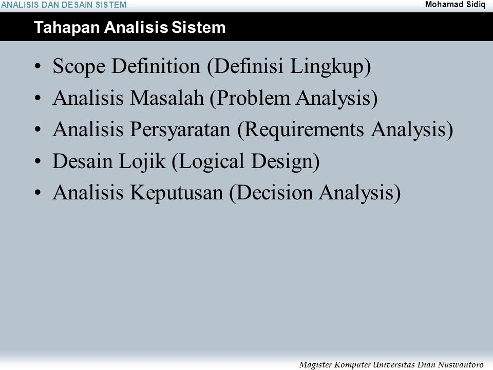 ANALISIS DAN DESAIN SISTEM Mohamad Sidiq Magister Komputer Universitas Dian Nuswantoro Tahapan Analisis Sistem Scope Definition (Definisi Lingkup) Analisis Masalah (Problem Analysis) Analisis Persyaratan (Requirements Analysis) Desain Lojik (Logical Design) Analisis Keputusan (Decision Analysis)