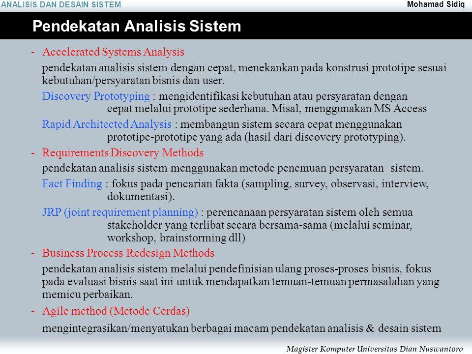 ANALISIS DAN DESAIN SISTEM Mohamad Sidiq Magister Komputer Universitas Dian Nuswantoro Pendekatan Analisis Sistem - Accelerated Systems Analysis pendekatan analisis sistem dengan cepat, menekankan pada konstrusi prototipe sesuai kebutuhan/persyaratan bisnis dan user.