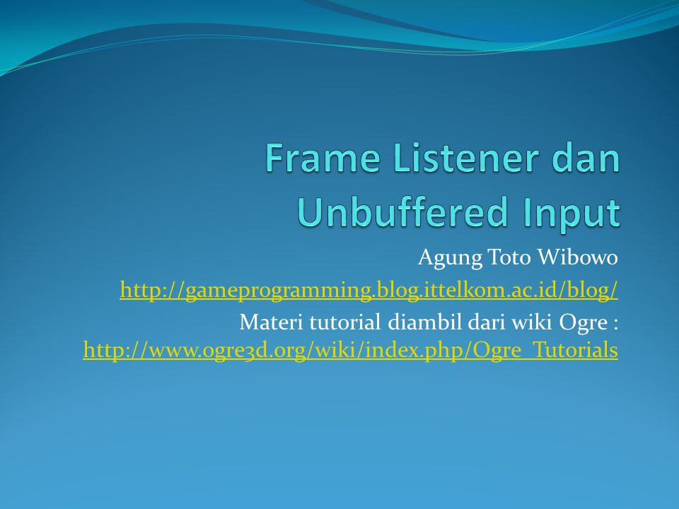 Persiapan Frame Listener dan Unbuffered Input Buat aplikasi dengan nama TutorialApplication melalui Ogre SDK Wizzard Kita akan berkonsentrasi pada kode berikut : class TutorialFrameListener : public ExampleFrameListener { public: TutorialFrameListener(RenderWindow* win, Camera* cam, SceneManager *sceneMgr) : ExampleFrameListener(win, cam, false, false) { } bool processUnbufferedKeyInput(const FrameEvent& evt) { return true; } bool processUnbufferedMouseInput(const FrameEvent& evt) { return true; } bool frameStarted(const FrameEvent &evt) { return ExampleFrameListener::frameStarted(evt); } protected: bool mMouseDown; // Whether or not the left mouse button was Real mToggle; // The time left until next toggle Real mRotate; // The rotate constant Real mMove; // The movement constant SceneManager *mSceneMgr; // The current SceneManager SceneNode *mCamNode; // The SceneNode the camera is currently // attached to }; Extend ExampleFrameListener False mean Unbuffered Input : Keyboard dan Mouse