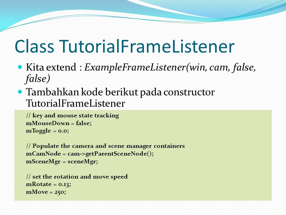 Class TutorialFrameListener Kita extend : ExampleFrameListener(win, cam, false, false) Tambahkan kode berikut pada constructor TutorialFrameListener // key and mouse state tracking mMouseDown = false; mToggle = 0.0; // Populate the camera and scene manager containers mCamNode = cam->getParentSceneNode(); mSceneMgr = sceneMgr; // set the rotation and move speed mRotate = 0.13; mMove = 250;