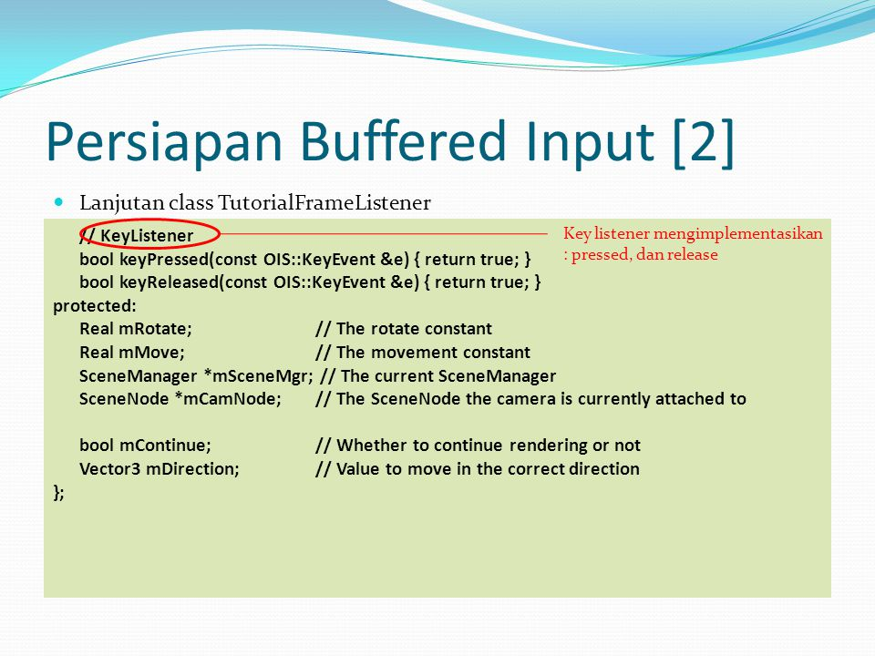 Persiapan Buffered Input [2] Lanjutan class TutorialFrameListener // KeyListener bool keyPressed(const OIS::KeyEvent &e) { return true; } bool keyReleased(const OIS::KeyEvent &e) { return true; } protected: Real mRotate; // The rotate constant Real mMove; // The movement constant SceneManager *mSceneMgr; // The current SceneManager SceneNode *mCamNode; // The SceneNode the camera is currently attached to bool mContinue; // Whether to continue rendering or not Vector3 mDirection; // Value to move in the correct direction }; Key listener mengimplementasikan : pressed, dan release