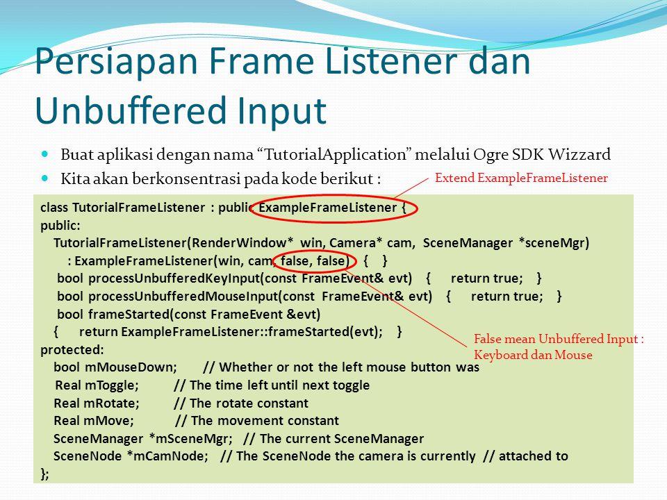Mengubah Kamera yang Aktif Tambahkan kode berikut pada kode selanjutnya di TutorialFrameListener::frameStarted(); mToggle -= evt.timeSinceLastFrame; if ((mToggle isKeyDown(OIS::KC_1)) { mToggle = 0.5f; mCamera->getParentSceneNode()->detachObject(mCamera); mCamNode = mSceneMgr->getSceneNode( CamNode1 ); mCamNode->attachObject(mCamera); } else if ((mToggle isKeyDown(OIS::KC_2)) { mToggle = 0.5f; mCamera->getParentSceneNode()->detachObject(mCamera); mCamNode = mSceneMgr->getSceneNode( CamNode2 ); mCamNode->attachObject(mCamera); } Mengubah ke kamera 2 Mengubah ke kamera 1