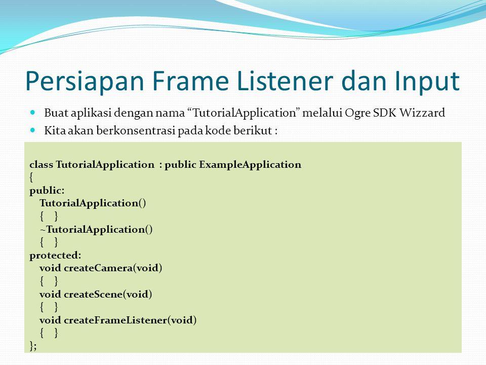 Persiapan Frame Listener dan Input Buat aplikasi dengan nama TutorialApplication melalui Ogre SDK Wizzard Kita akan berkonsentrasi pada kode berikut : class TutorialApplication : public ExampleApplication { public: TutorialApplication() { } ~TutorialApplication() { } protected: void createCamera(void) { } void createScene(void) { } void createFrameListener(void) { } };
