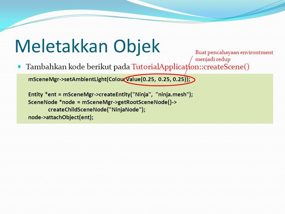 Meletakkan Objek Tambahkan kode berikut pada TutorialApplication::createScene() mSceneMgr->setAmbientLight(ColourValue(0.25, 0.25, 0.25)); Entity *ent = mSceneMgr->createEntity( Ninja , ninja.mesh ); SceneNode *node = mSceneMgr->getRootSceneNode()-> createChildSceneNode( NinjaNode ); node->attachObject(ent); Buat pencahayaan environtment menjadi redup