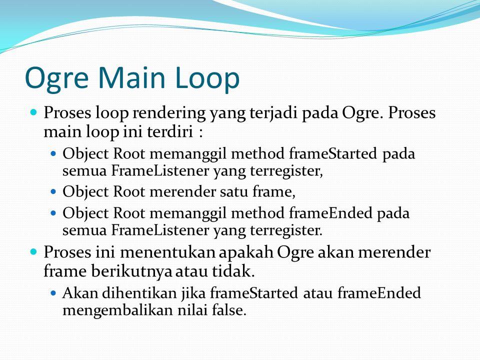Ogre Frame Listener FrameListener adalah class yang menerima notifikasi sebelum dan sesudah sebuah frame di render FrameListener mendefinisikan dua fungsi : bool frameStarted(const FrameEvent& evt) bool frameEnded(const FrameEvent& evt) Untuk meregister FrameListener, tambahkan kode berikut pada TutorialApplication::createFrameListener() // Create the FrameListener mFrameListener = new TutorialFrameListener(mWindow, mCamera, mSceneMgr); mRoot->addFrameListener(mFrameListener); // Show the frame stats overlay mFrameListener->showDebugOverlay(true); Informasi Debug Frame Rate Buat TutorialFrameListener extend dari ExampleFrameListener