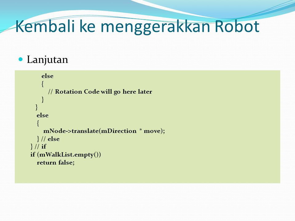 Kembali ke menggerakkan Robot Lanjutan else { // Rotation Code will go here later } else { mNode->translate(mDirection * move); } // else } // if if (mWalkList.empty()) return false;