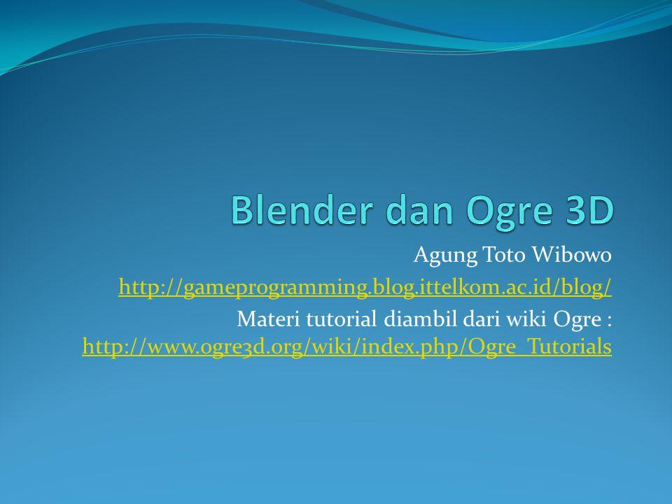 Agung Toto Wibowo http://gameprogramming.blog.ittelkom.ac.id/blog/ Materi tutorial diambil dari wiki Ogre : http://www.ogre3d.org/wiki/index.php/Ogre_Tutorials http://www.ogre3d.org/wiki/index.php/Ogre_Tutorials