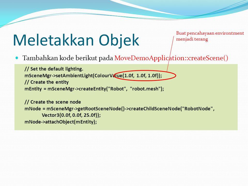 Meletakkan Objek Tambahkan kode berikut pada MoveDemoApplication::createScene() // Set the default lighting.