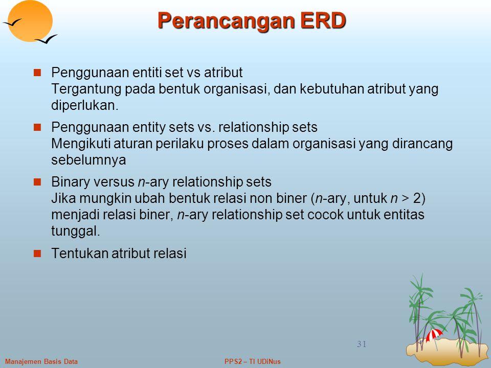 PPS2 – TI UDiNusManajemen Basis Data 31 Perancangan ERD Penggunaan entiti set vs atribut Tergantung pada bentuk organisasi, dan kebutuhan atribut yang