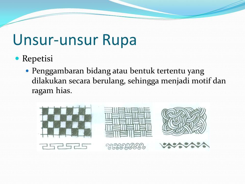 Unsur-unsur Rupa Repetisi Penggambaran bidang atau bentuk tertentu yang dilakukan secara berulang, sehingga menjadi motif dan ragam hias.