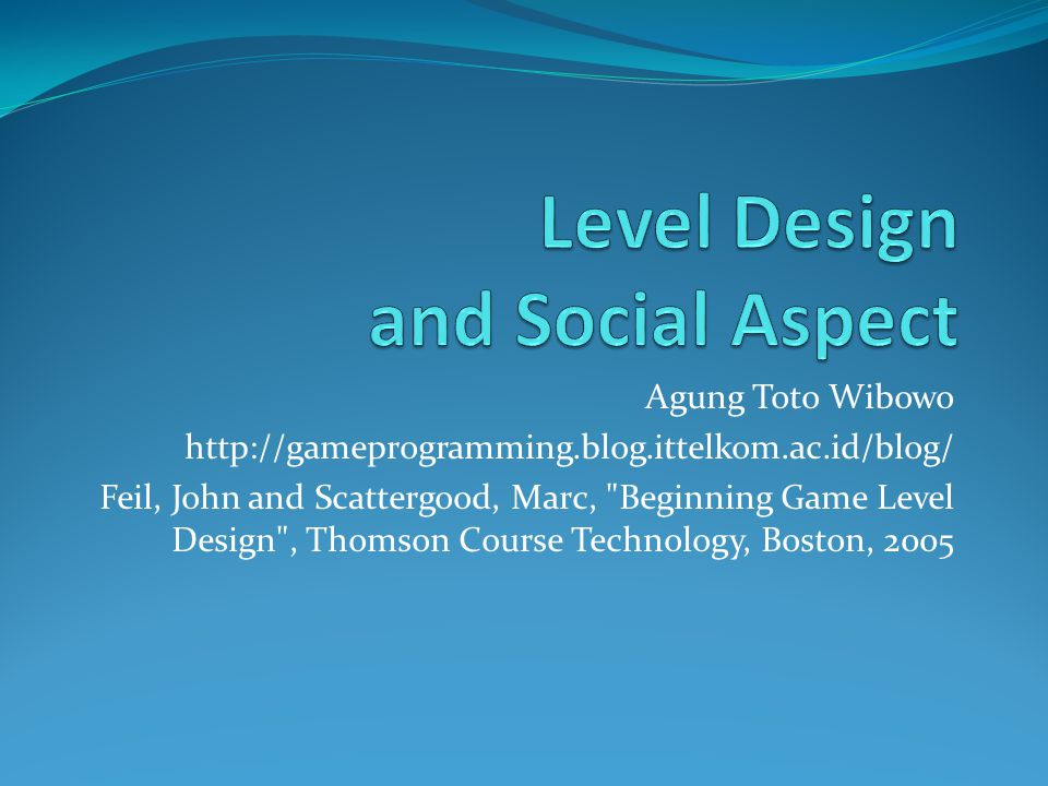 Agung Toto Wibowo http://gameprogramming.blog.ittelkom.ac.id/blog/ Feil, John and Scattergood, Marc, Beginning Game Level Design , Thomson Course Technology, Boston, 2005