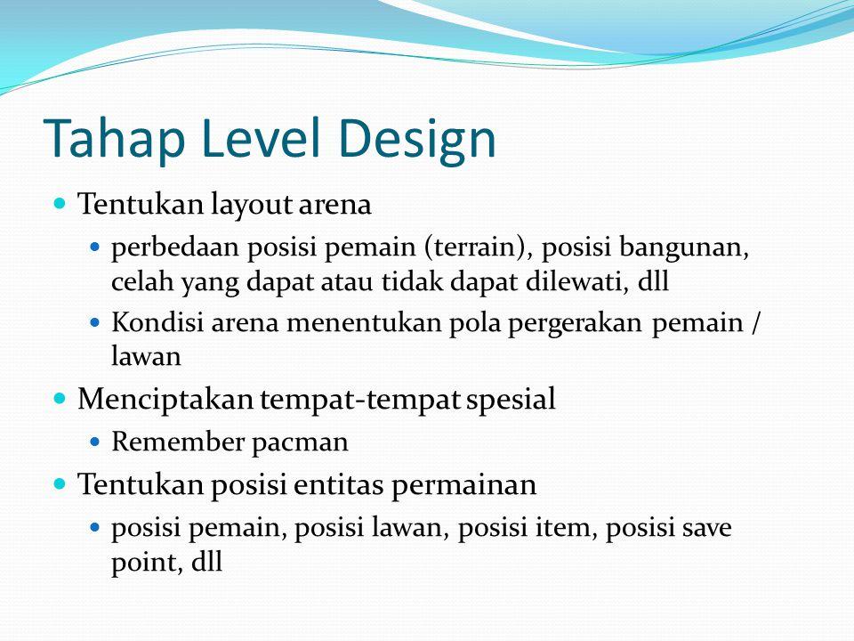 Tahap Level Design Membangun proses transisi antar level Menentukan lokasi start dan exit player tidak merugikan / menguntungkan player (CS, WC) Tambahkan detail arena, animasi, sound, pencahayaan, dan music.