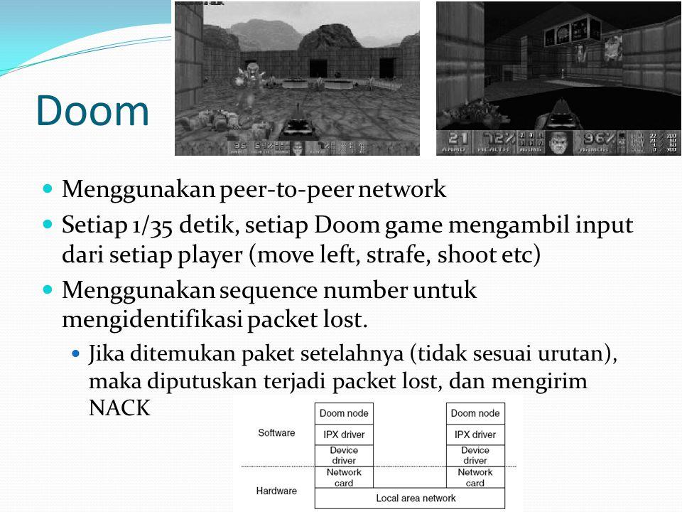 Doom Menggunakan peer-to-peer network Setiap 1/35 detik, setiap Doom game mengambil input dari setiap player (move left, strafe, shoot etc) Menggunakan sequence number untuk mengidentifikasi packet lost.