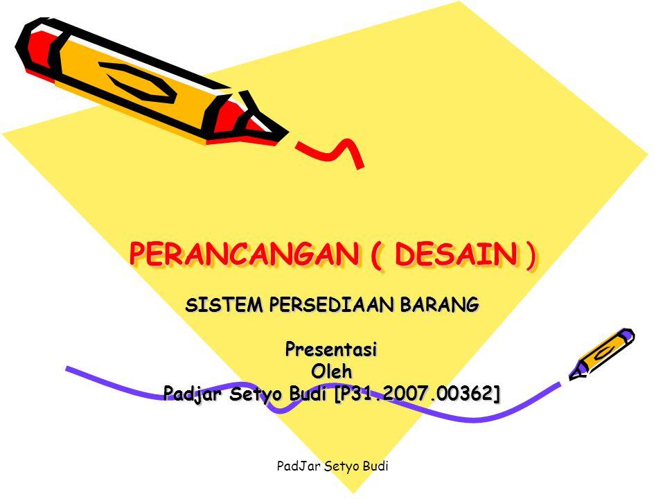 PadJar Setyo Budi PERANCANGAN ( DESAIN ) SISTEM PERSEDIAAN BARANG PresentasiOleh Padjar Setyo Budi [P31.2007.00362]