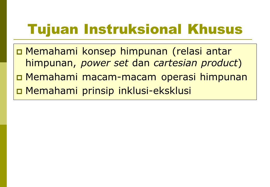 Tujuan Instruksional Khusus  Memahami konsep himpunan (relasi antar himpunan, power set dan cartesian product)  Memahami macam-macam operasi himpuna