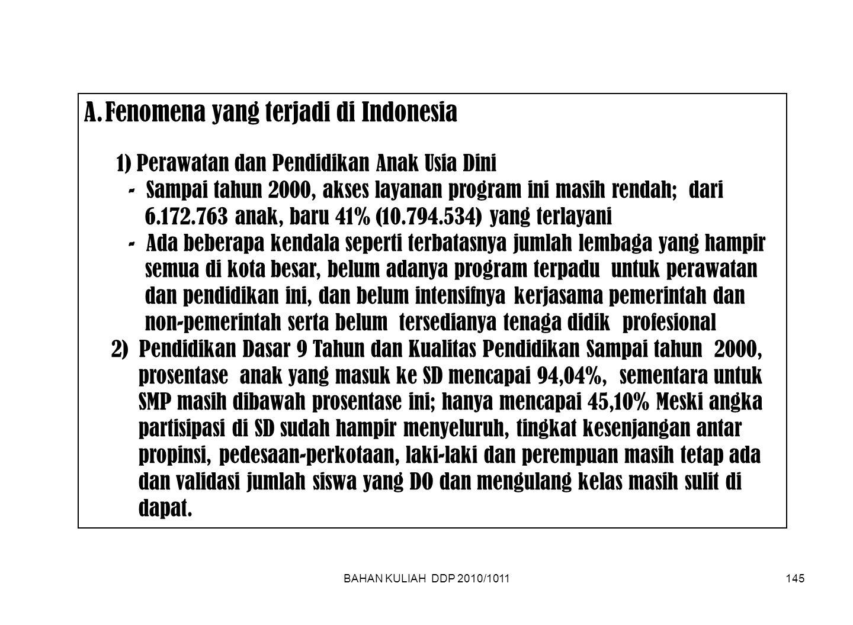 BAHAN KULIAH DDP 2010/1011145 A.Fenomena yang terjadi di Indonesia 1) Perawatan dan Pendidikan Anak Usia Dini - Sampai tahun 2000, akses layanan program ini masih rendah; dari 6.172.763 anak, baru 41% (10.794.534) yang terlayani - Ada beberapa kendala seperti terbatasnya jumlah lembaga yang hampir semua di kota besar, belum adanya program terpadu untuk perawatan dan pendidikan ini, dan belum intensifnya kerjasama pemerintah dan non-pemerintah serta belum tersedianya tenaga didik profesional 2) Pendidikan Dasar 9 Tahun dan Kualitas Pendidikan Sampai tahun 2000, prosentase anak yang masuk ke SD mencapai 94,04%, sementara untuk SMP masih dibawah prosentase ini; hanya mencapai 45,10% Meski angka partisipasi di SD sudah hampir menyeluruh, tingkat kesenjangan antar propinsi, pedesaan-perkotaan, laki-laki dan perempuan masih tetap ada dan validasi jumlah siswa yang DO dan mengulang kelas masih sulit di dapat.