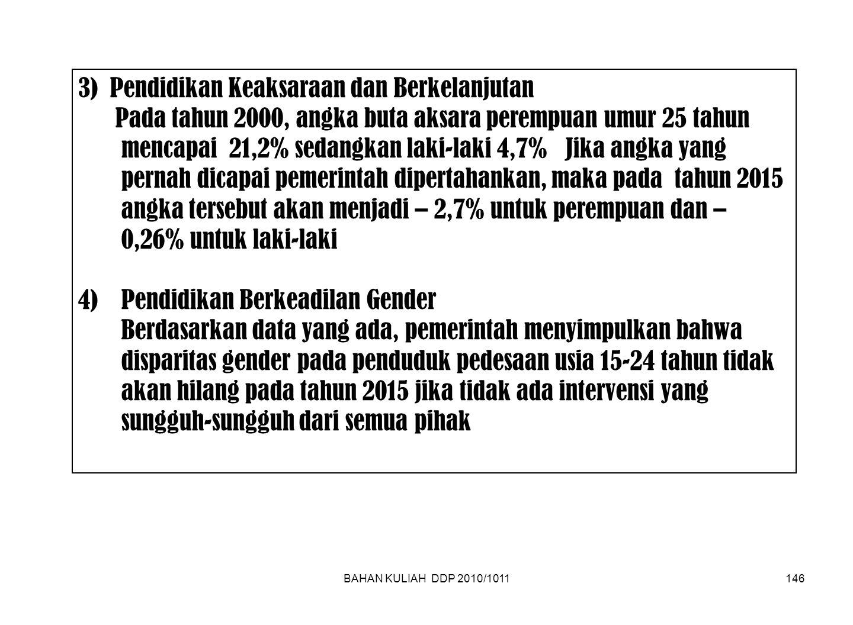 BAHAN KULIAH DDP 2010/1011146 3) Pendidikan Keaksaraan dan Berkelanjutan Pada tahun 2000, angka buta aksara perempuan umur 25 tahun mencapai 21,2% sedangkan laki-laki 4,7% Jika angka yang pernah dicapai pemerintah dipertahankan, maka pada tahun 2015 angka tersebut akan menjadi – 2,7% untuk perempuan dan – 0,26% untuk laki-laki 4)Pendidikan Berkeadilan Gender Berdasarkan data yang ada, pemerintah menyimpulkan bahwa disparitas gender pada penduduk pedesaan usia 15-24 tahun tidak akan hilang pada tahun 2015 jika tidak ada intervensi yang sungguh-sungguh dari semua pihak