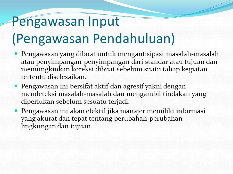 Pengawasan Input (Pengawasan Pendahuluan) Pengawasan yang dibuat untuk mengantisipasi masalah-masalah atau penyimpangan-penyimpangan dari standar atau