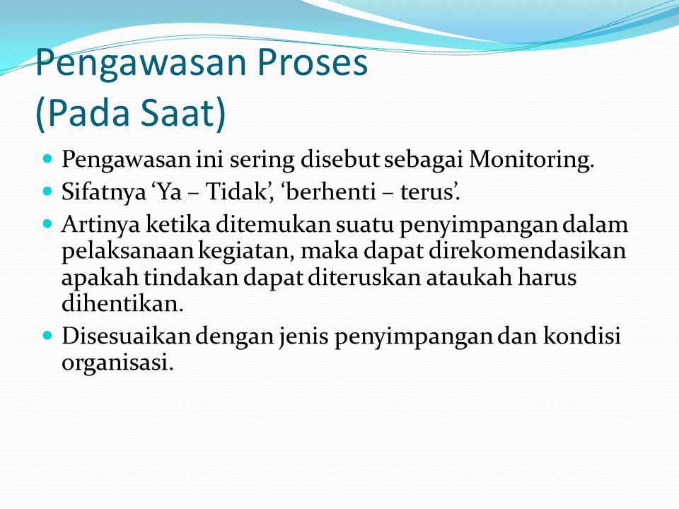 Pengawasan Proses (Pada Saat) Pengawasan ini sering disebut sebagai Monitoring. Sifatnya 'Ya – Tidak', 'berhenti – terus'. Artinya ketika ditemukan su