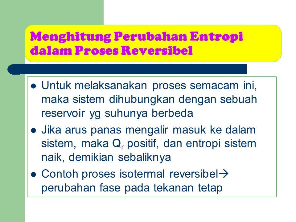 Menghitung Perubahan Entropi dalam Proses Reversibel Untuk melaksanakan proses semacam ini, maka sistem dihubungkan dengan sebuah reservoir yg suhunya