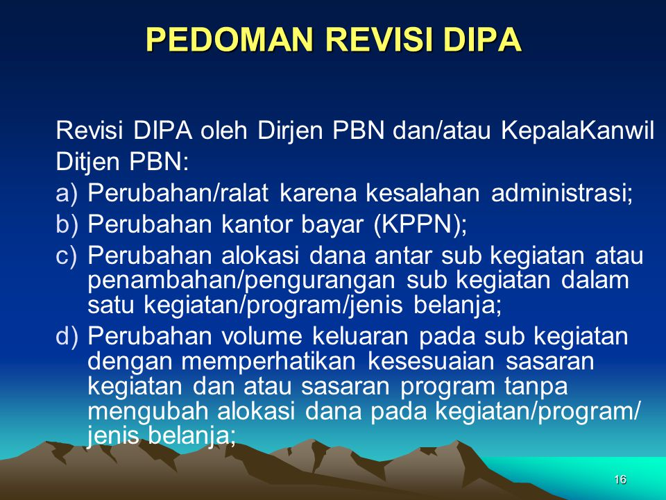 16 PEDOMAN REVISI DIPA Revisi DIPA oleh Dirjen PBN dan/atau KepalaKanwil Ditjen PBN: a)Perubahan/ralat karena kesalahan administrasi; b)Perubahan kant