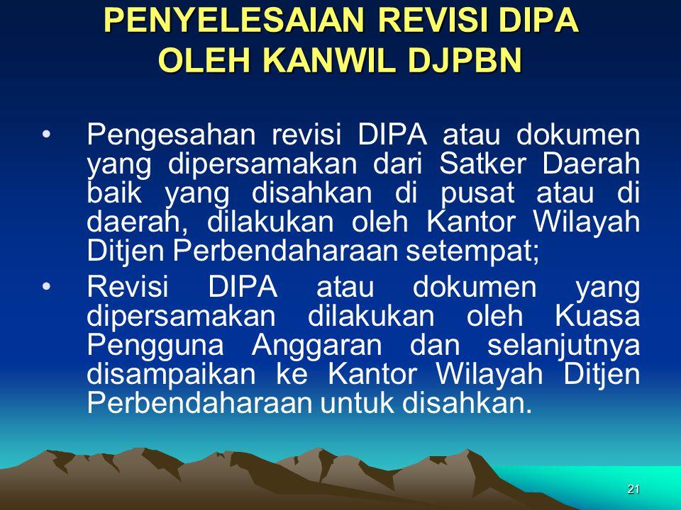21 PENYELESAIAN REVISI DIPA OLEH KANWIL DJPBN Pengesahan revisi DIPA atau dokumen yang dipersamakan dari Satker Daerah baik yang disahkan di pusat ata
