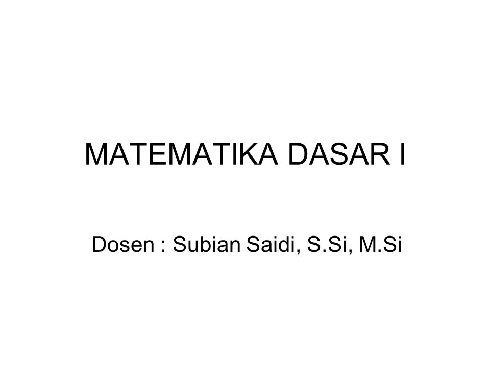 MATEMATIKA DASAR I Dosen : Subian Saidi, S.Si, M.Si