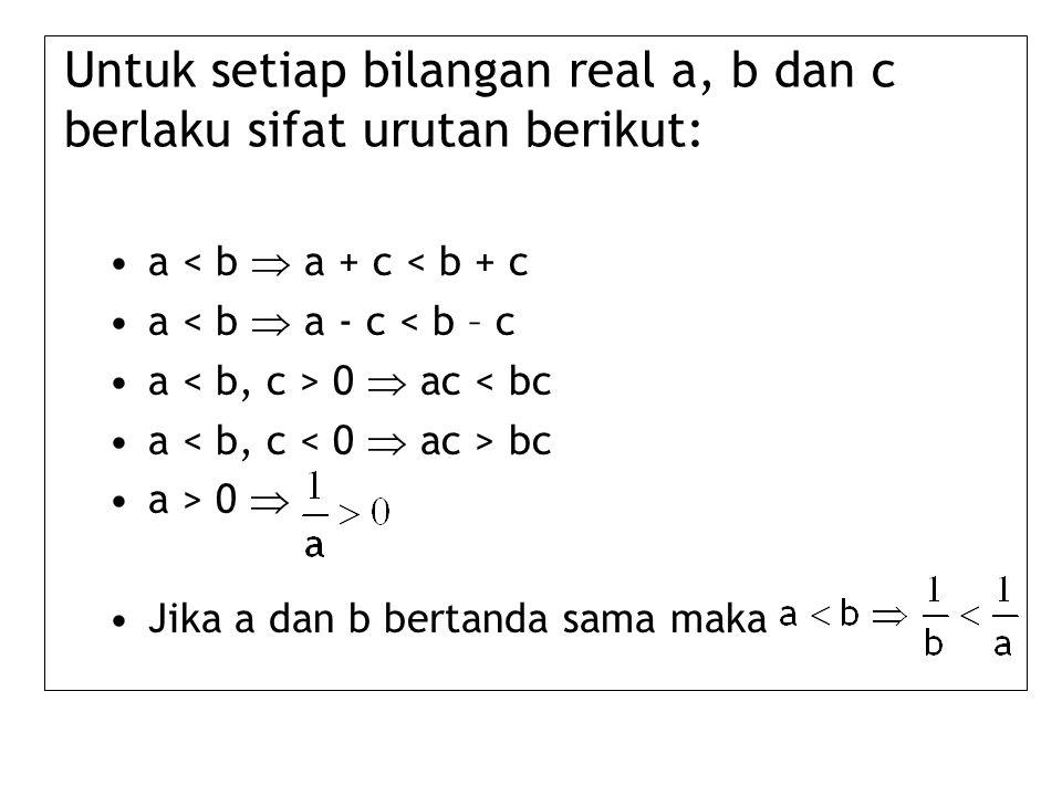 Untuk setiap bilangan real a, b dan c berlaku sifat urutan berikut: a < b  a + c < b + c a < b  a - c < b – c a 0  ac < bc a bc a > 0  Jika a dan