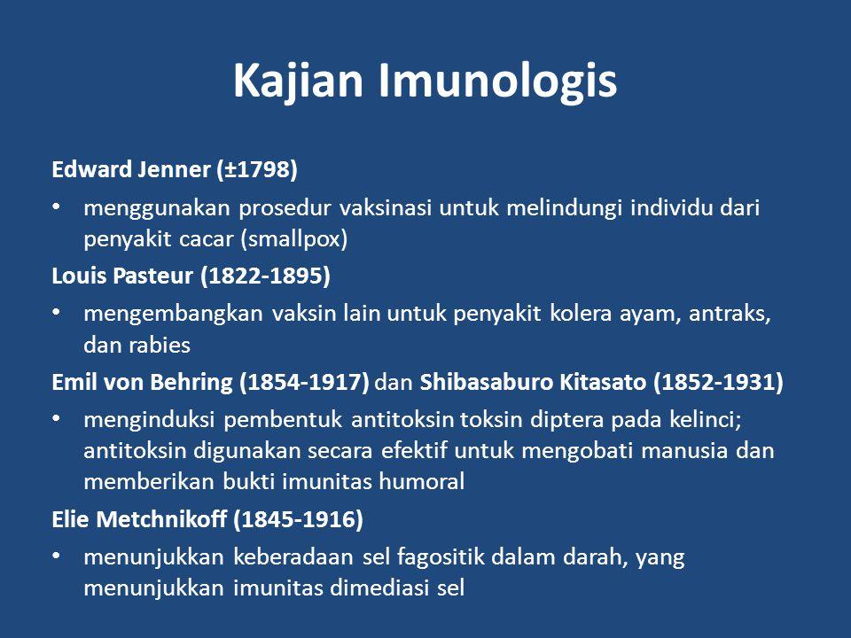 Kajian Imunologis Edward Jenner (±1798) menggunakan prosedur vaksinasi untuk melindungi individu dari penyakit cacar (smallpox) Louis Pasteur (1822-1895) mengembangkan vaksin lain untuk penyakit kolera ayam, antraks, dan rabies Emil von Behring (1854-1917) dan Shibasaburo Kitasato (1852-1931) menginduksi pembentuk antitoksin toksin diptera pada kelinci; antitoksin digunakan secara efektif untuk mengobati manusia dan memberikan bukti imunitas humoral Elie Metchnikoff (1845-1916) menunjukkan keberadaan sel fagositik dalam darah, yang menunjukkan imunitas dimediasi sel