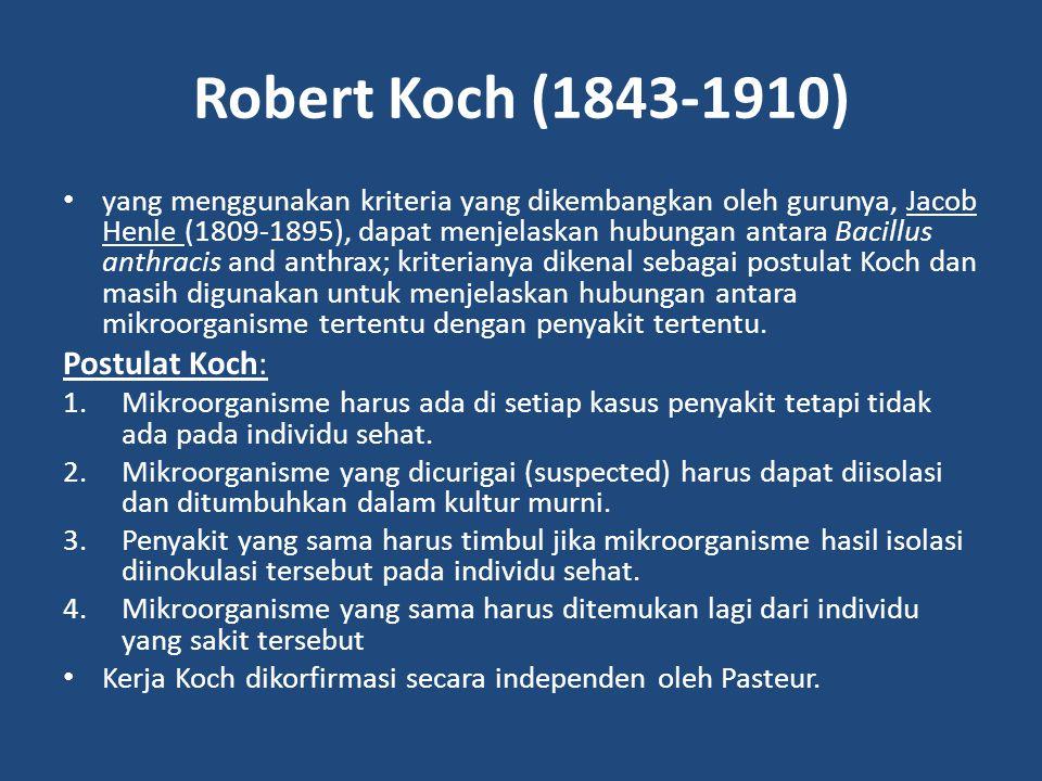 Robert Koch (1843-1910) yang menggunakan kriteria yang dikembangkan oleh gurunya, Jacob Henle (1809-1895), dapat menjelaskan hubungan antara Bacillus anthracis and anthrax; kriterianya dikenal sebagai postulat Koch dan masih digunakan untuk menjelaskan hubungan antara mikroorganisme tertentu dengan penyakit tertentu.