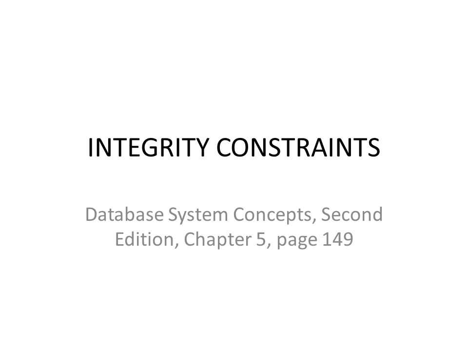 INTEGRITY CONSTRAINTS Database System Concepts, Second Edition, Chapter 5, page 149