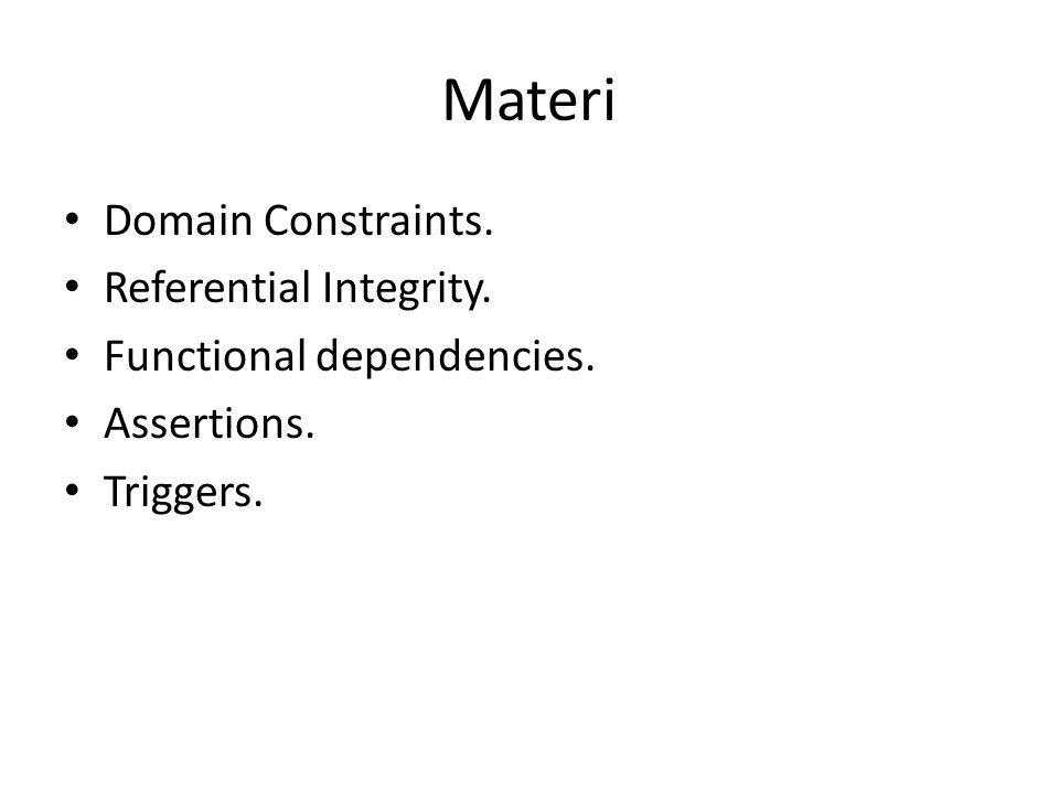 Materi Domain Constraints. Referential Integrity. Functional dependencies. Assertions. Triggers.