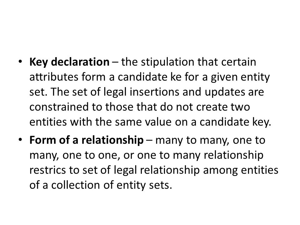 Key declaration – the stipulation that certain attributes form a candidate ke for a given entity set.
