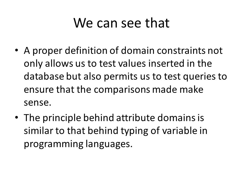 We can see that A proper definition of domain constraints not only allows us to test values inserted in the database but also permits us to test queries to ensure that the comparisons made make sense.