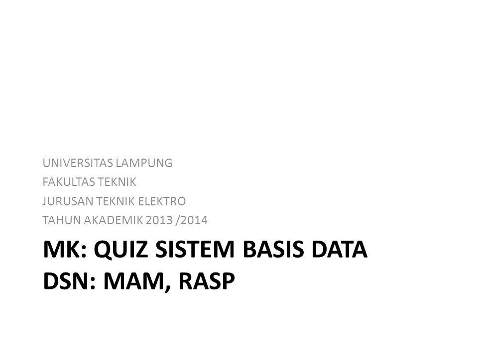 MK: QUIZ SISTEM BASIS DATA DSN: MAM, RASP UNIVERSITAS LAMPUNG FAKULTAS TEKNIK JURUSAN TEKNIK ELEKTRO TAHUN AKADEMIK 2013 /2014