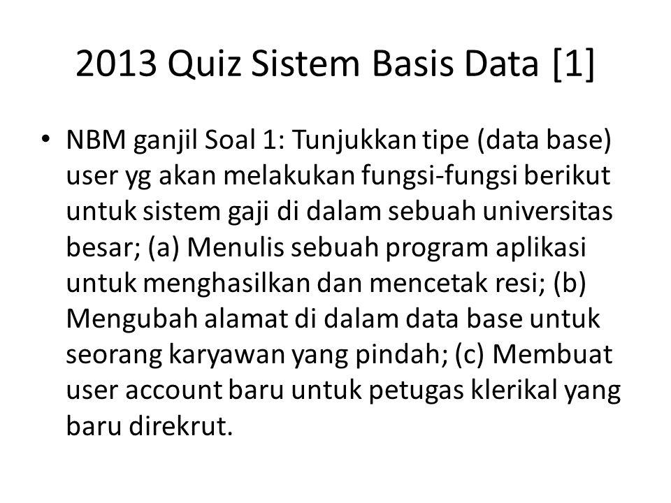 2013 Quiz Sistem Basis Data [1] NBM ganjil Soal 1: Tunjukkan tipe (data base) user yg akan melakukan fungsi-fungsi berikut untuk sistem gaji di dalam sebuah universitas besar; (a) Menulis sebuah program aplikasi untuk menghasilkan dan mencetak resi; (b) Mengubah alamat di dalam data base untuk seorang karyawan yang pindah; (c) Membuat user account baru untuk petugas klerikal yang baru direkrut.